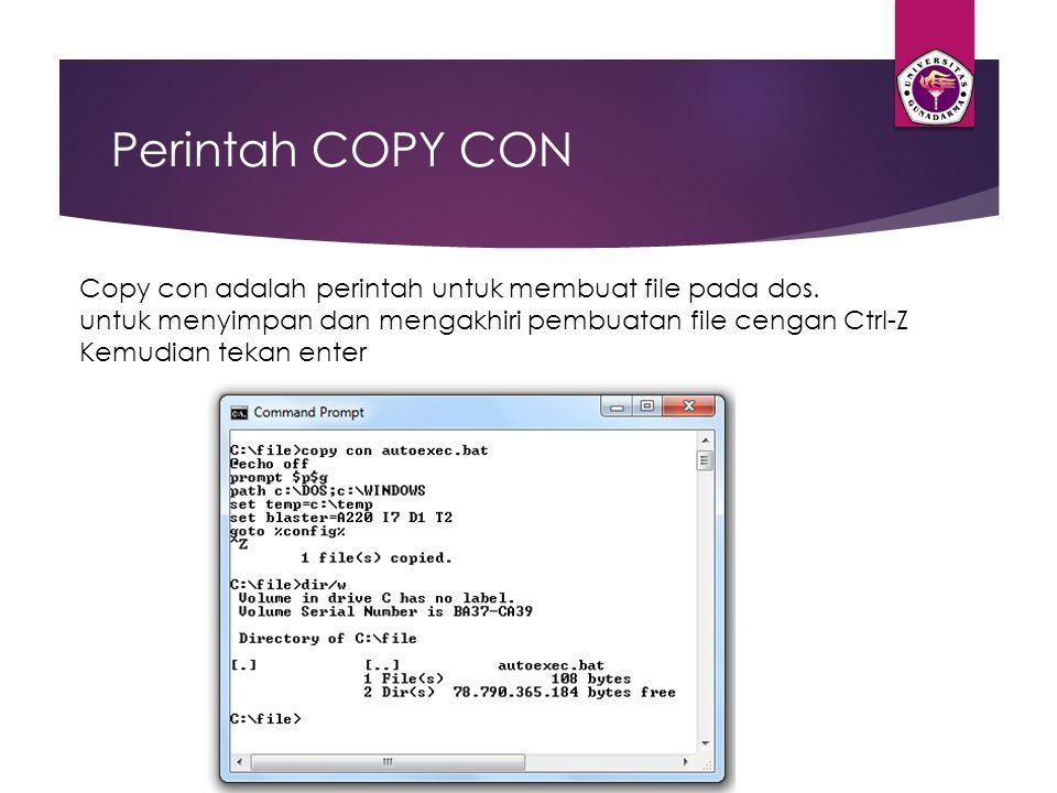 Perintah COPY CON Copy con adalah perintah untuk membuat file pada dos. untuk menyimpan dan mengakhiri pembuatan file cengan Ctrl-Z Kemudian tekan ent