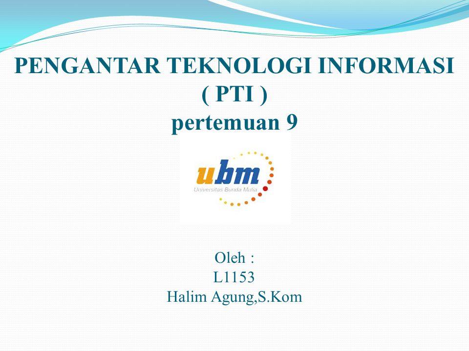 PENGANTAR TEKNOLOGI INFORMASI ( PTI ) pertemuan 9 Oleh : L1153 Halim Agung,S.Kom