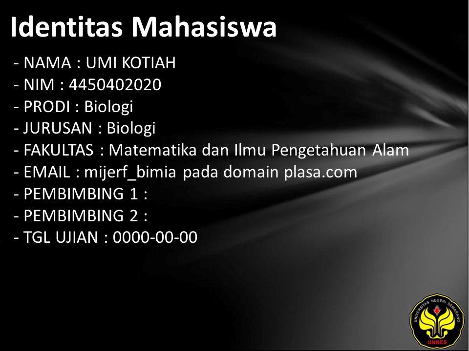 Identitas Mahasiswa - NAMA : UMI KOTIAH - NIM : 4450402020 - PRODI : Biologi - JURUSAN : Biologi - FAKULTAS : Matematika dan Ilmu Pengetahuan Alam - EMAIL : mijerf_bimia pada domain plasa.com - PEMBIMBING 1 : - PEMBIMBING 2 : - TGL UJIAN : 0000-00-00