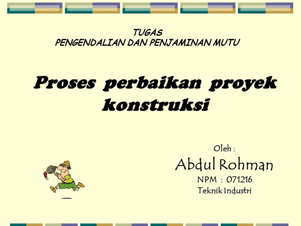 TUGAS PENGENDALIAN DAN PENJAMINAN MUTU Oleh : Abdul Rohman NPM : 071216 Teknik Industri Proses perbaikan proyek konstruksi