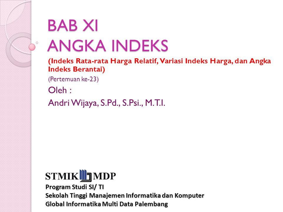 BAB XI ANGKA INDEKS (Indeks Rata-rata Harga Relatif, Variasi Indeks Harga, dan Angka Indeks Berantai) (Pertemuan ke-23) Oleh : Andri Wijaya, S.Pd., S.