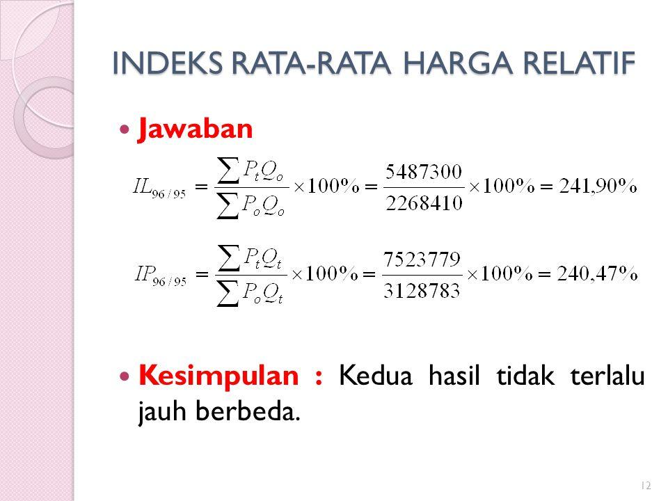 INDEKS RATA-RATA HARGA RELATIF Jawaban Kesimpulan : Kedua hasil tidak terlalu jauh berbeda. 12