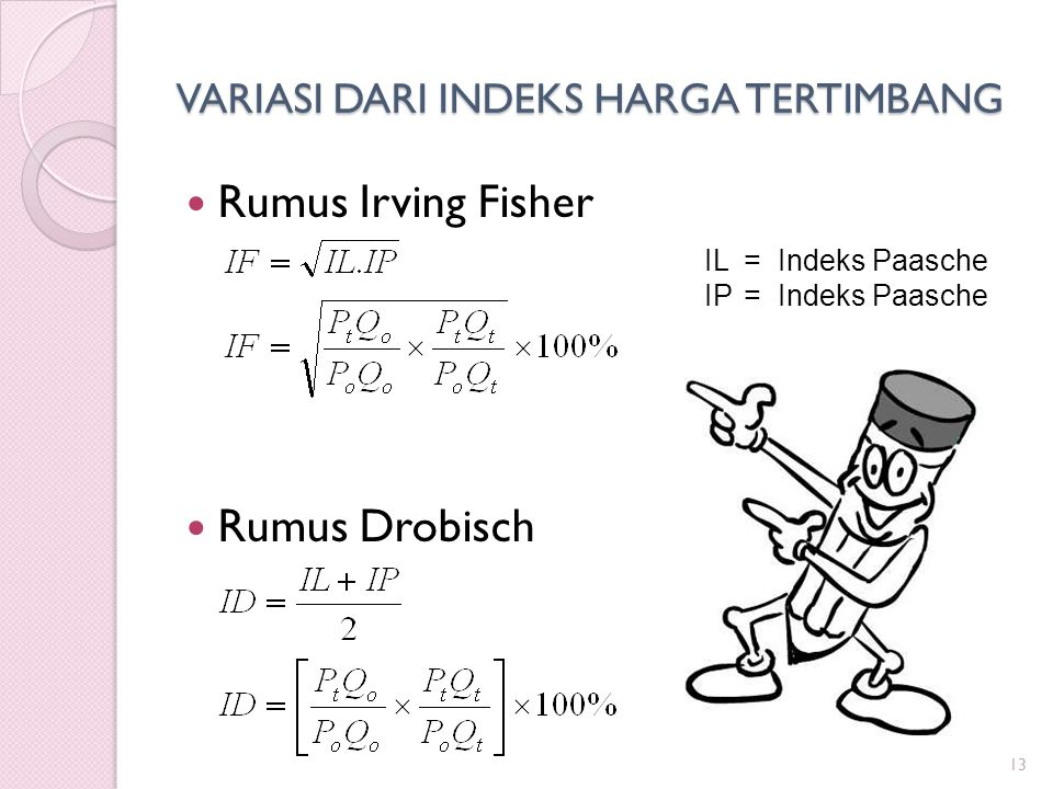 VARIASI DARI INDEKS HARGA TERTIMBANG Rumus Irving Fisher Rumus Drobisch 13 IL=Indeks Paasche IP=Indeks Paasche