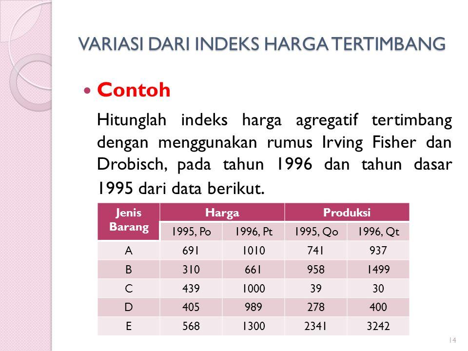 VARIASI DARI INDEKS HARGA TERTIMBANG 14 Contoh Hitunglah indeks harga agregatif tertimbang dengan menggunakan rumus Irving Fisher dan Drobisch, pada t
