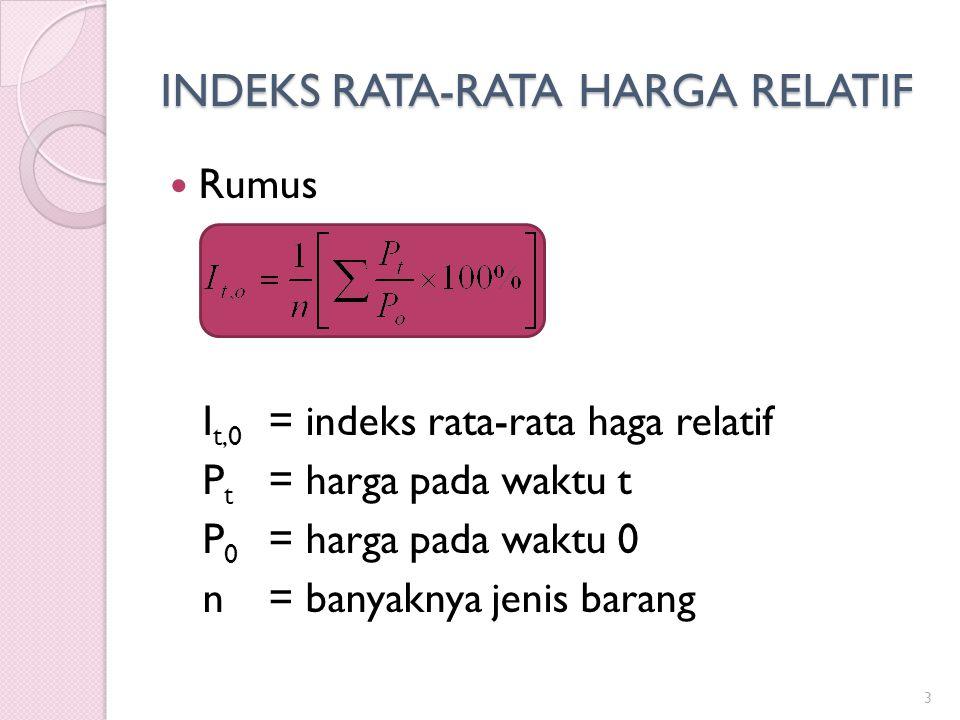 INDEKS RATA-RATA HARGA RELATIF Rumus I t,0 =indeks rata-rata haga relatif P t =harga pada waktu t P 0 =harga pada waktu 0 n=banyaknya jenis barang 3