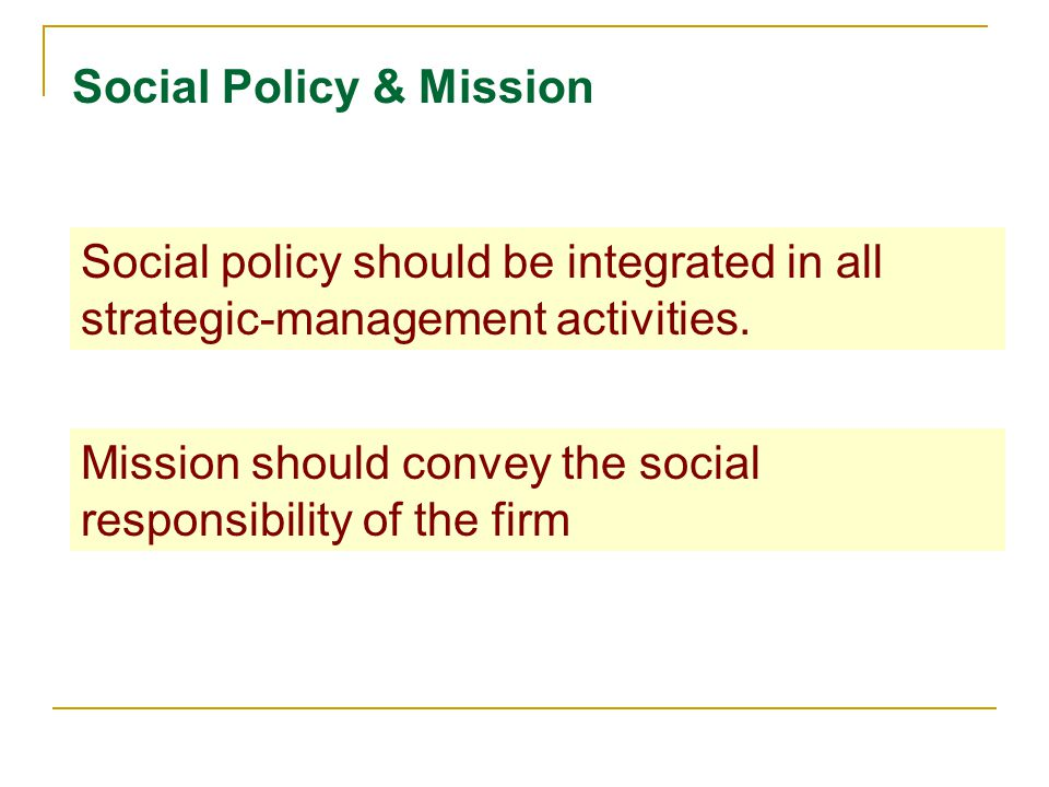 Social Policy & Mission Social policy should be integrated in all strategic-management activities.