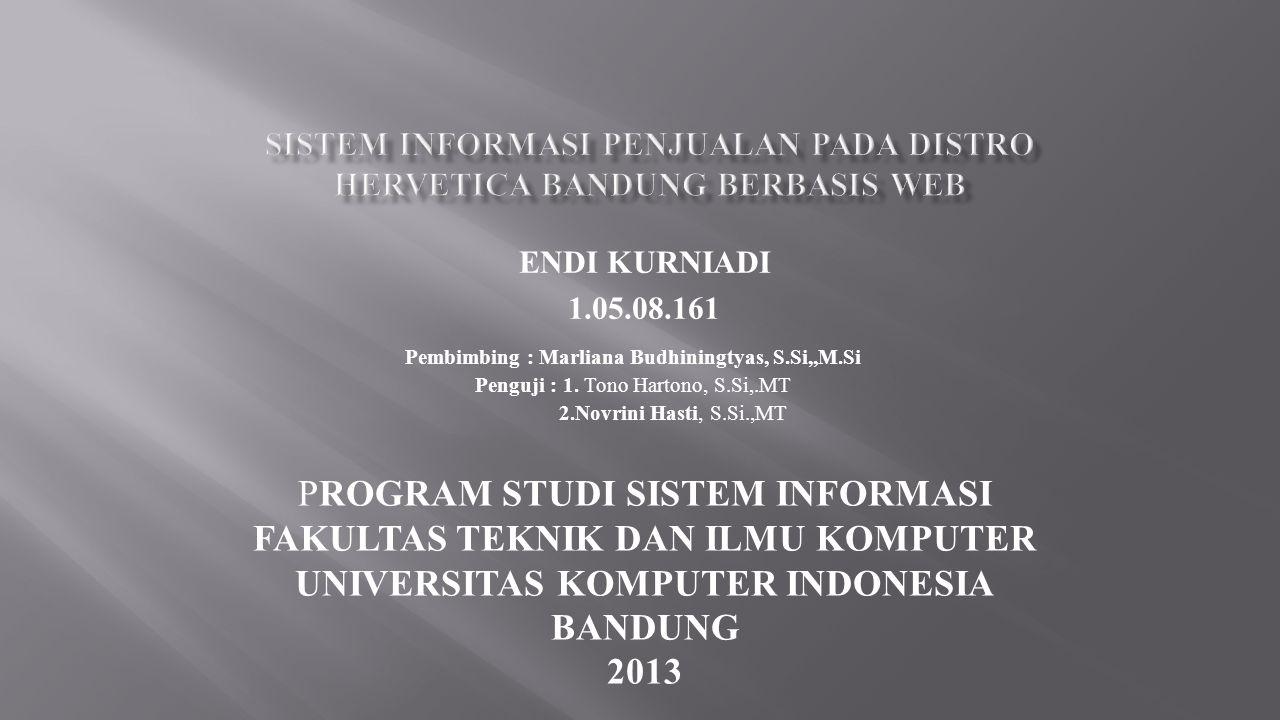 PROGRAM STUDI SISTEM INFORMASI FAKULTAS TEKNIK DAN ILMU KOMPUTER UNIVERSITAS KOMPUTER INDONESIA BANDUNG 2013 ENDI KURNIADI 1.05.08.161 Pembimbing : Marliana Budhiningtyas, S.Si,,M.Si Penguji : 1.