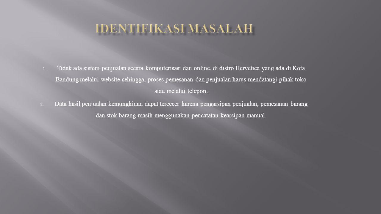 1. Tidak ada sistem penjualan secara komputerisasi dan online, di distro Hervetica yang ada di Kota Bandung melalui website sehingga, proses pemesanan
