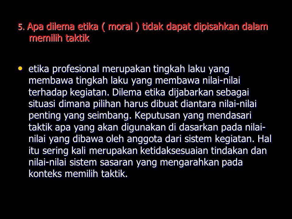 5. Apa dilema etika ( moral ) tidak dapat dipisahkan dalam memilih taktik etika profesional merupakan tingkah laku yang membawa tingkah laku yang memb