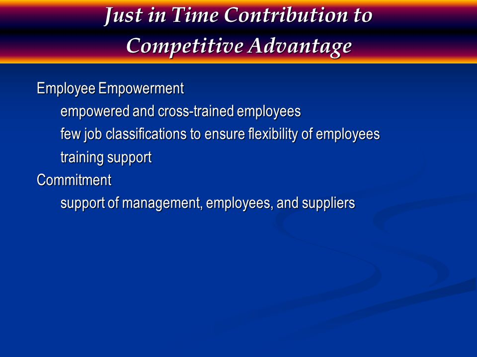 Employee Empowerment empowered and cross-trained employees few job classifications to ensure flexibility of employees training support Commitment support of management, employees, and suppliers Just in Time Contribution to Competitive Advantage