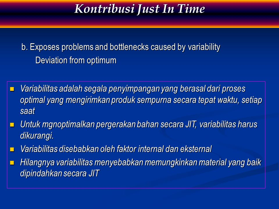 b. Exposes problems and bottlenecks caused by variability Deviation from optimum Kontribusi Just In Time Variabilitas adalah segala penyimpangan yang
