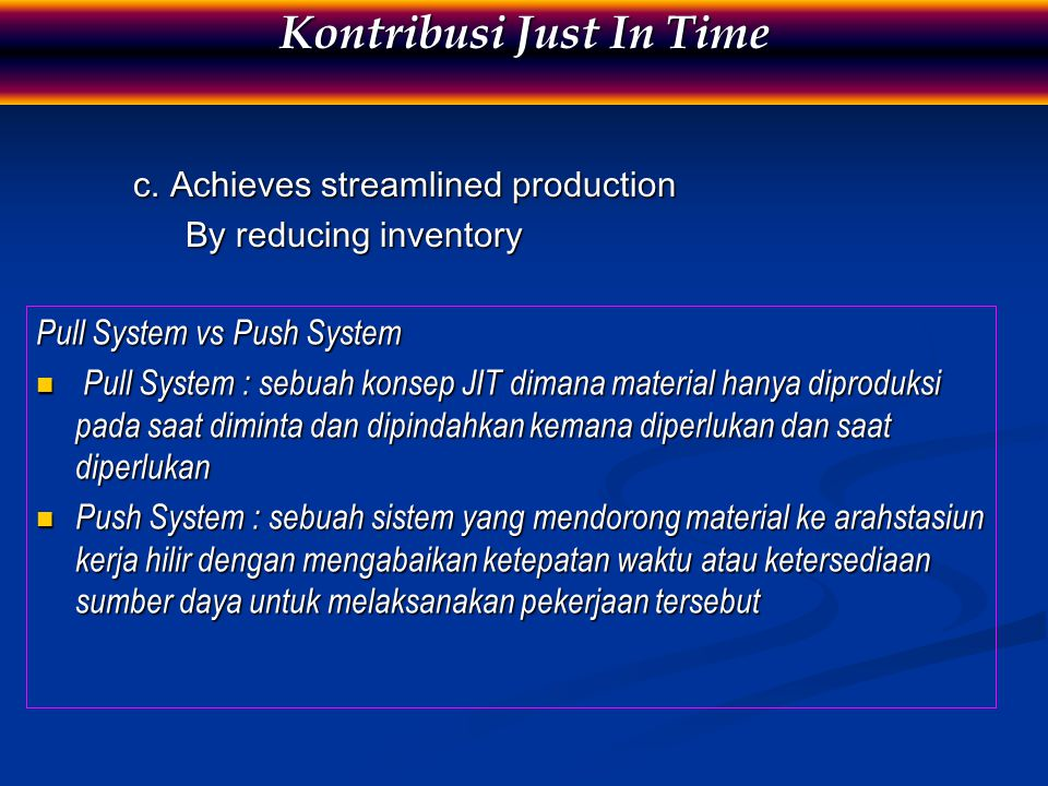 c. Achieves streamlined production By reducing inventory Kontribusi Just In Time Pull System vs Push System Pull System : sebuah konsep JIT dimana mat