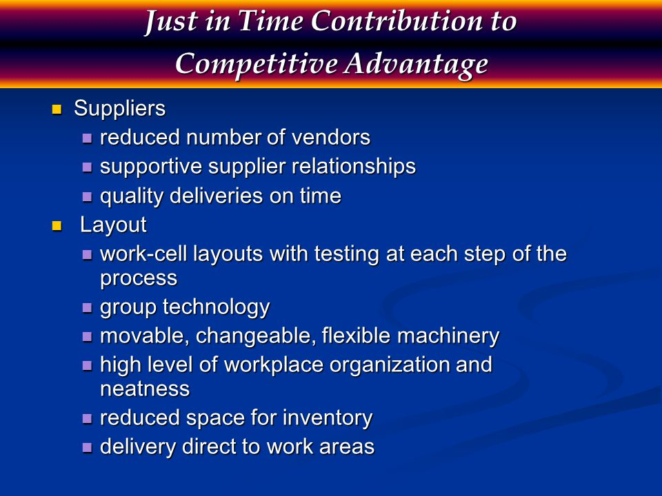 Just in Time Contribution to Competitive Advantage Inventory Inventory small lot sizes low setup times specialized bins for holding set number of parts Scheduling Scheduling zero deviation from schedules level schedules suppliers informed of schedules Kanban techniques