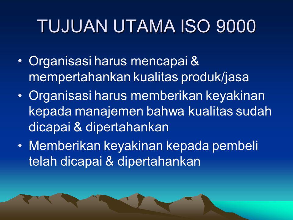 TUJUAN UTAMA ISO 9000 Organisasi harus mencapai & mempertahankan kualitas produk/jasa Organisasi harus memberikan keyakinan kepada manajemen bahwa kua