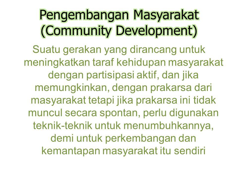 Suatu gerakan yang dirancang untuk meningkatkan taraf kehidupan masyarakat dengan partisipasi aktif, dan jika memungkinkan, dengan prakarsa dari masyarakat tetapi jika prakarsa ini tidak muncul secara spontan, perlu digunakan teknik-teknik untuk menumbuhkannya, demi untuk perkembangan dan kemantapan masyarakat itu sendiri