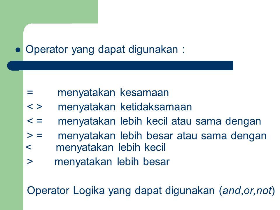 Operator yang dapat digunakan : = menyatakan kesamaan menyatakan ketidaksamaan < = menyatakan lebih kecil atau sama dengan > = menyatakan lebih besar