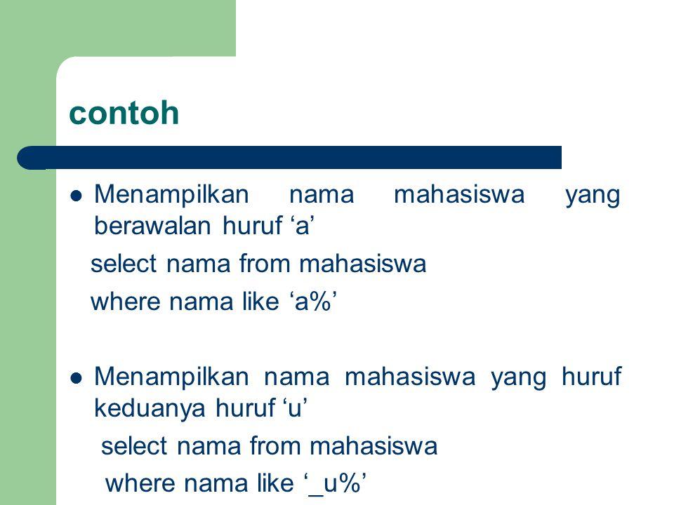 contoh Menampilkan nama mahasiswa yang berawalan huruf 'a' select nama from mahasiswa where nama like 'a%' Menampilkan nama mahasiswa yang huruf kedua