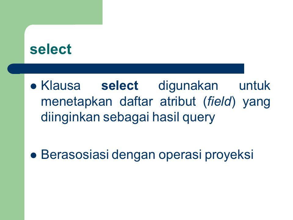 select Klausa select digunakan untuk menetapkan daftar atribut (field) yang diinginkan sebagai hasil query Berasosiasi dengan operasi proyeksi