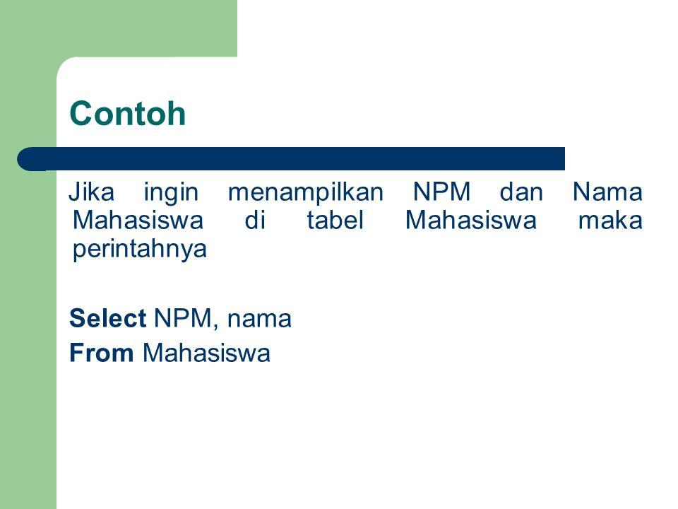 Jika ingin menampilkan NPM dan Nama Mahasiswa di tabel Mahasiswa maka perintahnya Select NPM, nama From Mahasiswa Contoh