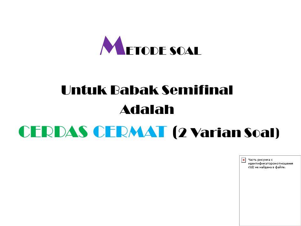 M ETODE SOAL Untuk Babak Semifinal Adalah CERDAS CERMAT ( 2 Varian Soal)