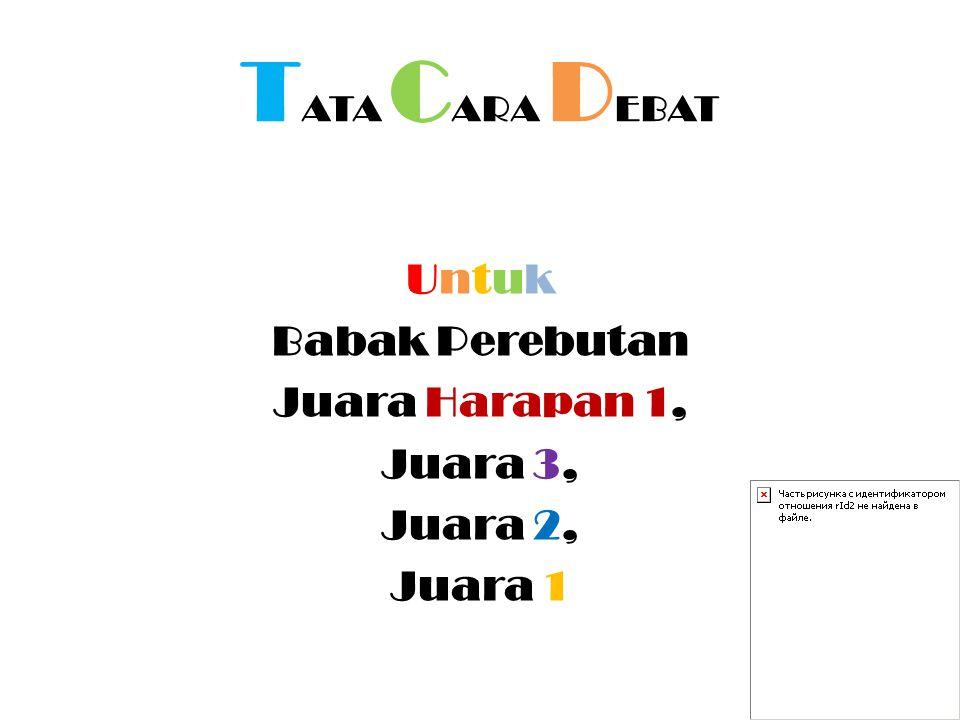 T ATA C ARA D EBAT Untuk Babak Perebutan Juara Harapan 1, Juara 3, Juara 2, Juara 1