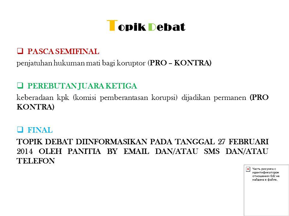 T opik Debat  PASCA SEMIFINAL penjatuhan hukuman mati bagi koruptor (PRO – KONTRA)  PEREBUTAN JUARA KETIGA keberadaan kpk (komisi pemberantasan koru