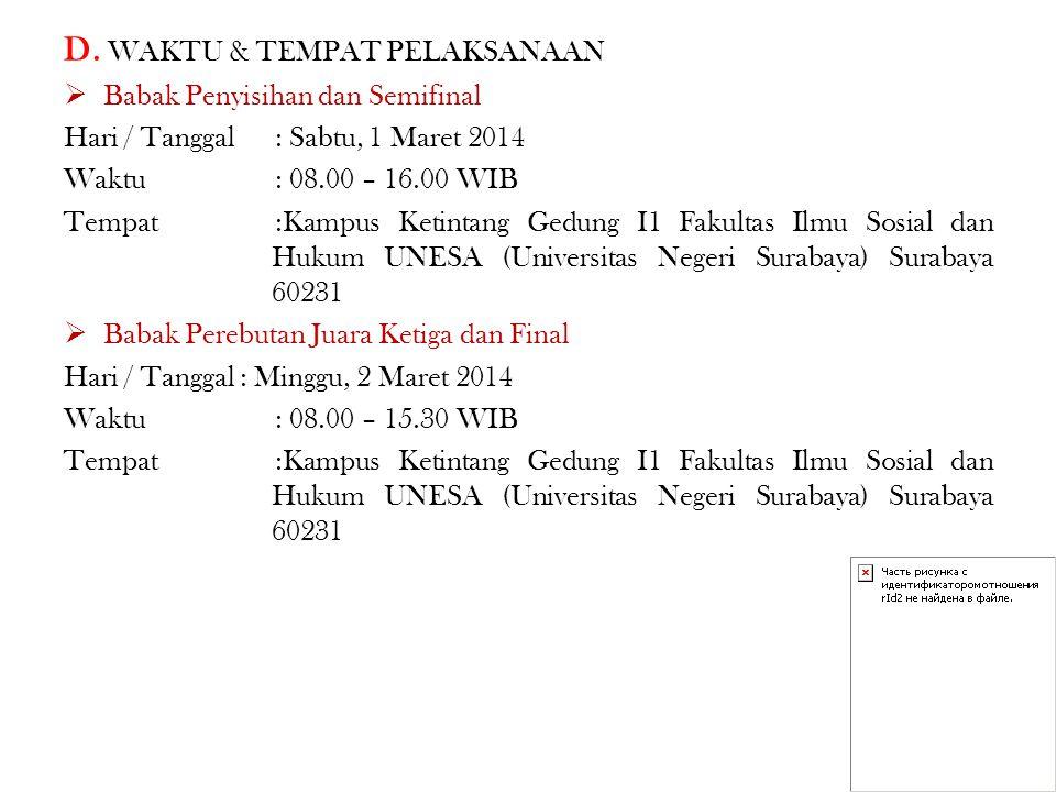 D. WAKTU & TEMPAT PELAKSANAAN  Babak Penyisihan dan Semifinal Hari / Tanggal: Sabtu, 1 Maret 2014 Waktu: 08.00 – 16.00 WIB Tempat:Kampus Ketintang Ge