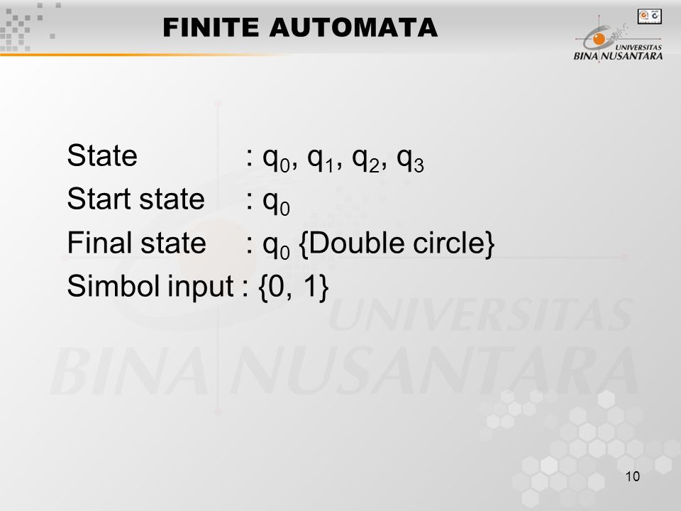 10 FINITE AUTOMATA State : q 0, q 1, q 2, q 3 Start state : q 0 Final state : q 0 {Double circle} Simbol input : {0, 1}