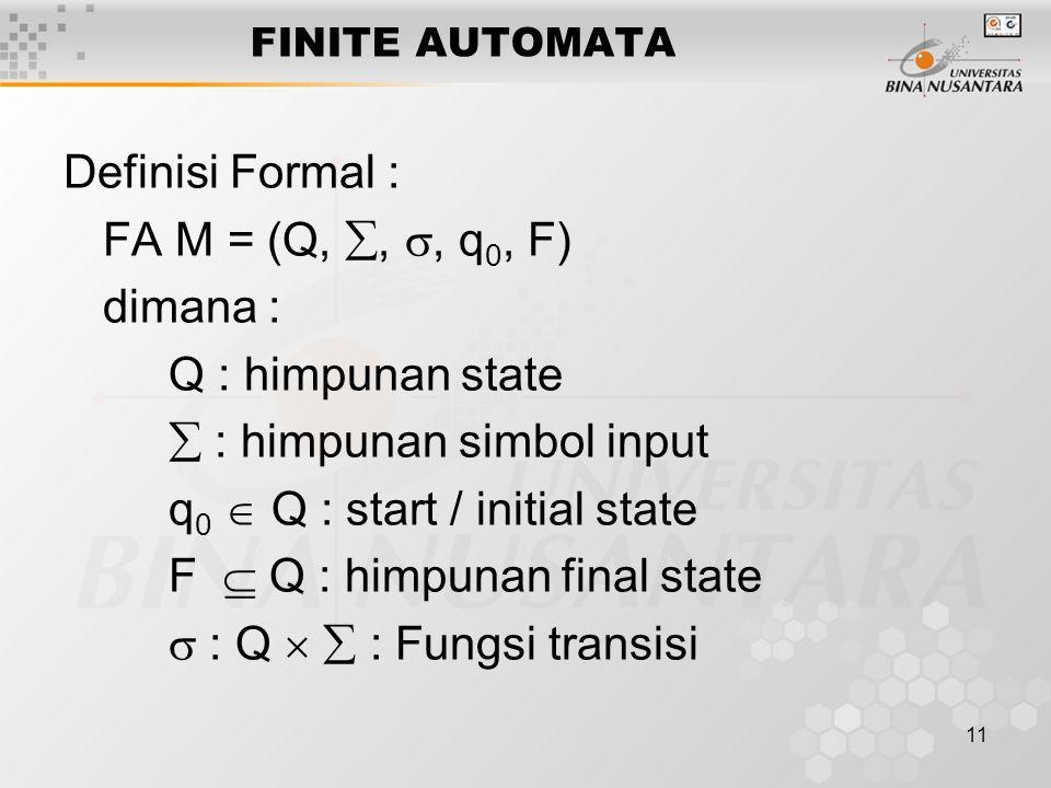 11 FINITE AUTOMATA Definisi Formal : FA M = (Q, , , q 0, F) dimana : Q : himpunan state  : himpunan simbol input q 0  Q : start / initial state F  Q : himpunan final state  : Q   : Fungsi transisi