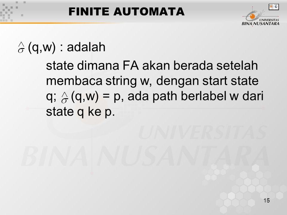 15 FINITE AUTOMATA (q,w) : adalah state dimana FA akan berada setelah membaca string w, dengan start state q; (q,w) = p, ada path berlabel w dari state q ke p.