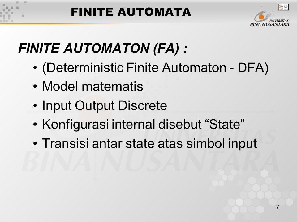 7 FINITE AUTOMATON (FA) : (Deterministic Finite Automaton - DFA) Model matematis Input Output Discrete Konfigurasi internal disebut State Transisi antar state atas simbol input