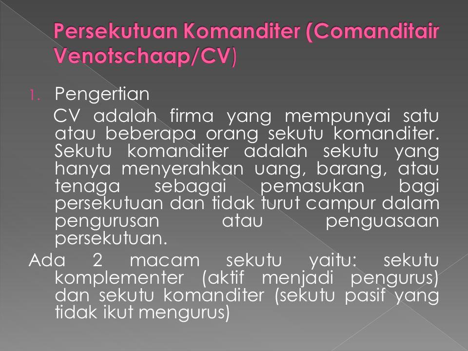 1. Pengertian CV adalah firma yang mempunyai satu atau beberapa orang sekutu komanditer. Sekutu komanditer adalah sekutu yang hanya menyerahkan uang,