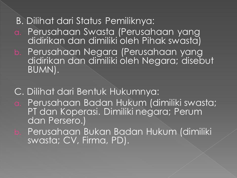 B. Dilihat dari Status Pemiliknya: a. Perusahaan Swasta (Perusahaan yang didirikan dan dimiliki oleh Pihak swasta) b. Perusahaan Negara (Perusahaan ya