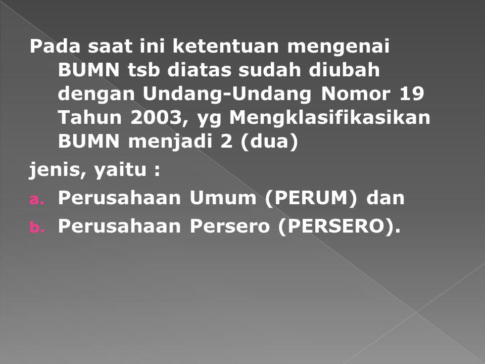 Pada saat ini ketentuan mengenai BUMN tsb diatas sudah diubah dengan Undang-Undang Nomor 19 Tahun 2003, yg Mengklasifikasikan BUMN menjadi 2 (dua) jen