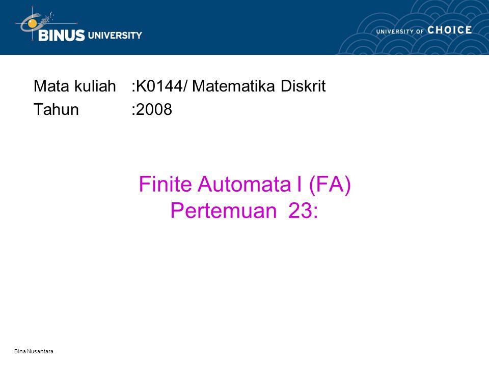 Bina Nusantara Finite Automata I (FA) Pertemuan 23: Mata kuliah:K0144/ Matematika Diskrit Tahun:2008