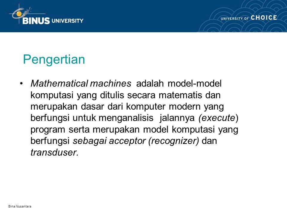 Bina Nusantara Pengertian Mathematical machines adalah model-model komputasi yang ditulis secara matematis dan merupakan dasar dari komputer modern yang berfungsi untuk menganalisis jalannya (execute) program serta merupakan model komputasi yang berfungsi sebagai acceptor (recognizer) dan transduser.