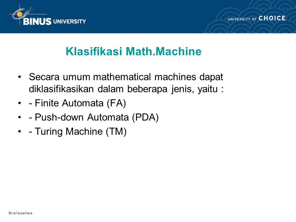 Bina Nusantara Klasifikasi Math.Machine Secara umum mathematical machines dapat diklasifikasikan dalam beberapa jenis, yaitu : - Finite Automata (FA) - Push-down Automata (PDA) - Turing Machine (TM)