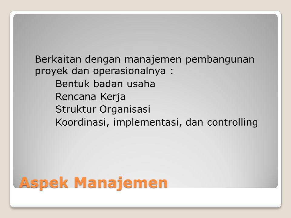 Aspek Manajemen Berkaitan dengan manajemen pembangunan proyek dan operasionalnya : Bentuk badan usaha Rencana Kerja Struktur Organisasi Koordinasi, im