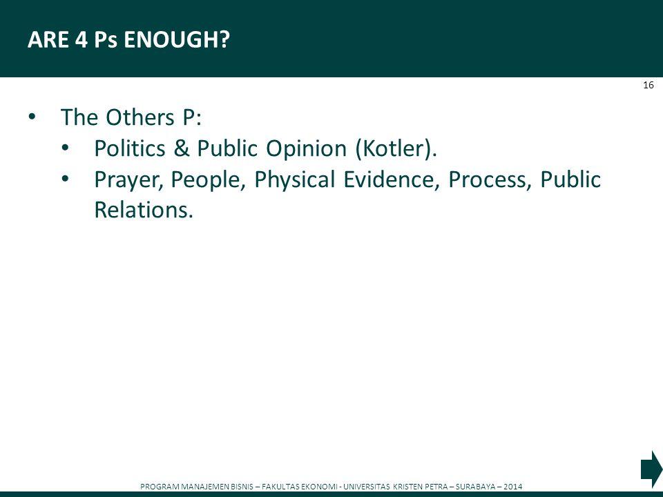 PROGRAM MANAJEMEN BISNIS – FAKULTAS EKONOMI - UNIVERSITAS KRISTEN PETRA – SURABAYA – 2014 16 ARE 4 Ps ENOUGH? The Others P: Politics & Public Opinion