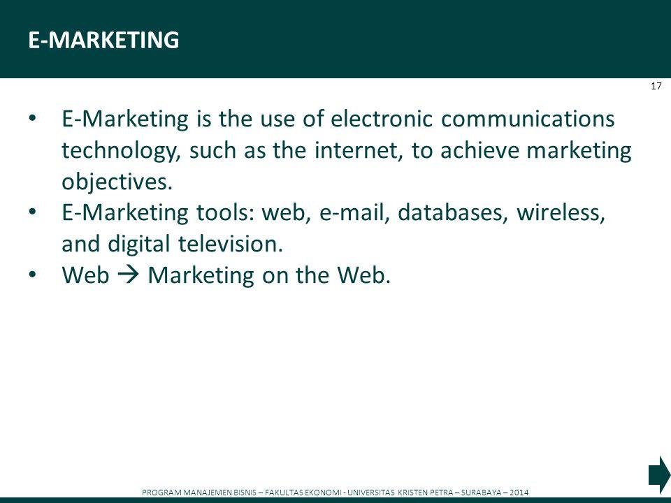 PROGRAM MANAJEMEN BISNIS – FAKULTAS EKONOMI - UNIVERSITAS KRISTEN PETRA – SURABAYA – 2014 17 E-MARKETING E-Marketing is the use of electronic communic