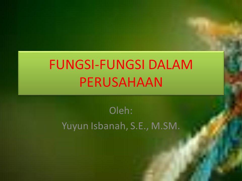 FUNGSI-FUNGSI DALAM PERUSAHAAN Oleh: Yuyun Isbanah, S.E., M.SM.