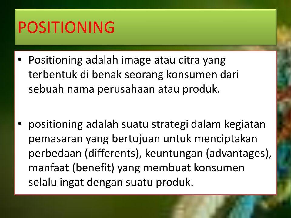POSITIONING Positioning adalah image atau citra yang terbentuk di benak seorang konsumen dari sebuah nama perusahaan atau produk. positioning adalah s