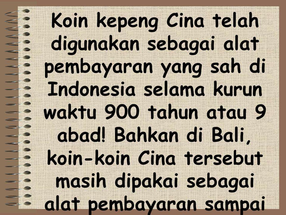 Koin kepeng Cina telah digunakan sebagai alat pembayaran yang sah di Indonesia selama kurun waktu 900 tahun atau 9 abad! Bahkan di Bali, koin-koin Cin