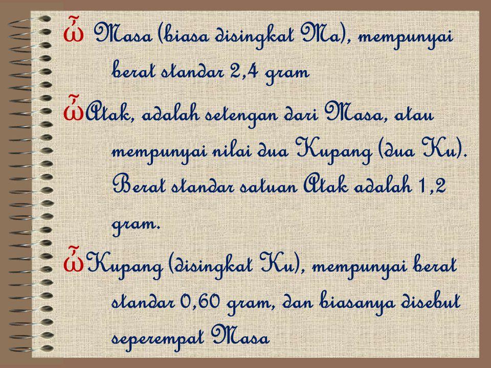 ὦ M asa (biasa disingkat Ma), mempunyai berat standar 2,4 gram ὦAὦA tak, adalah setengan dari Masa, atau mempunyai nilai dua Kupang (dua Ku). Berat st
