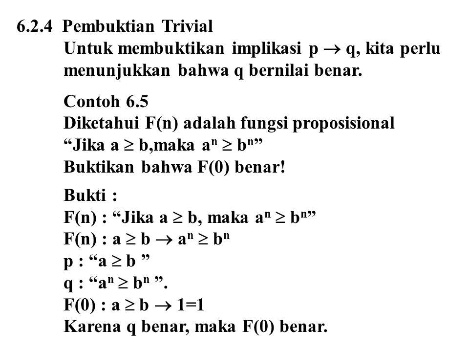 6.2.4 Pembuktian Trivial Untuk membuktikan implikasi p  q, kita perlu menunjukkan bahwa q bernilai benar. Contoh 6.5 Diketahui F(n) adalah fungsi pro