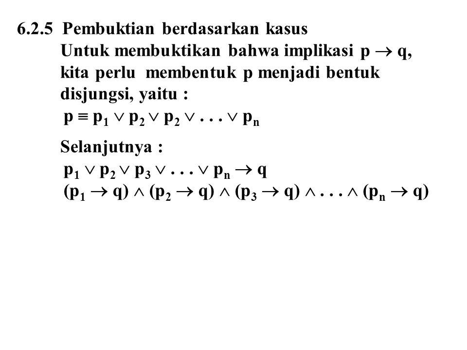 6.2.5 Pembuktian berdasarkan kasus Untuk membuktikan bahwa implikasi p  q, kita perlu membentuk p menjadi bentuk disjungsi, yaitu : p  p 1  p 2  p