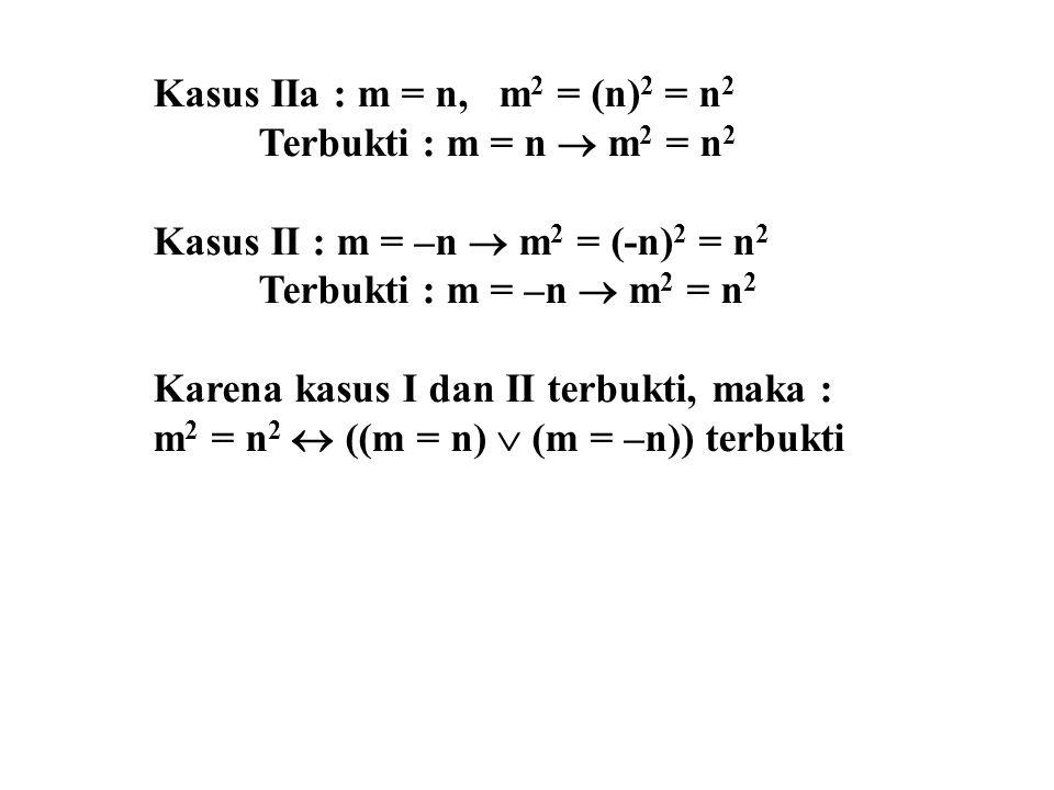 Kasus IIa : m = n, m 2 = (n) 2 = n 2 Terbukti : m = n  m 2 = n 2 Kasus II : m = –n  m 2 = (-n) 2 = n 2 Terbukti : m = –n  m 2 = n 2 Karena kasus I
