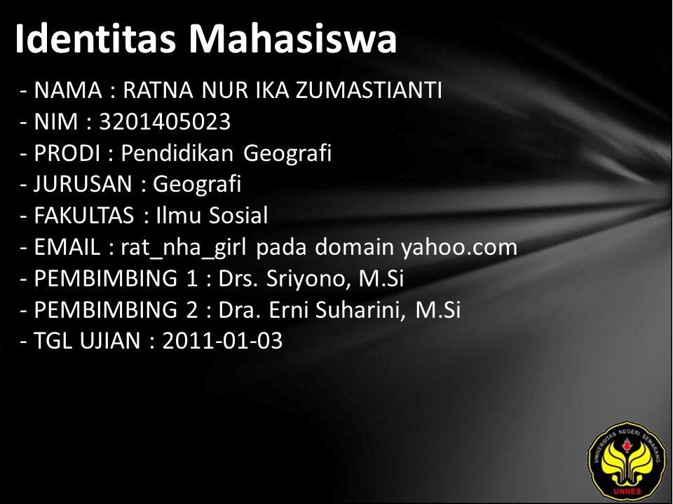 Identitas Mahasiswa - NAMA : RATNA NUR IKA ZUMASTIANTI - NIM : 3201405023 - PRODI : Pendidikan Geografi - JURUSAN : Geografi - FAKULTAS : Ilmu Sosial - EMAIL : rat_nha_girl pada domain yahoo.com - PEMBIMBING 1 : Drs.