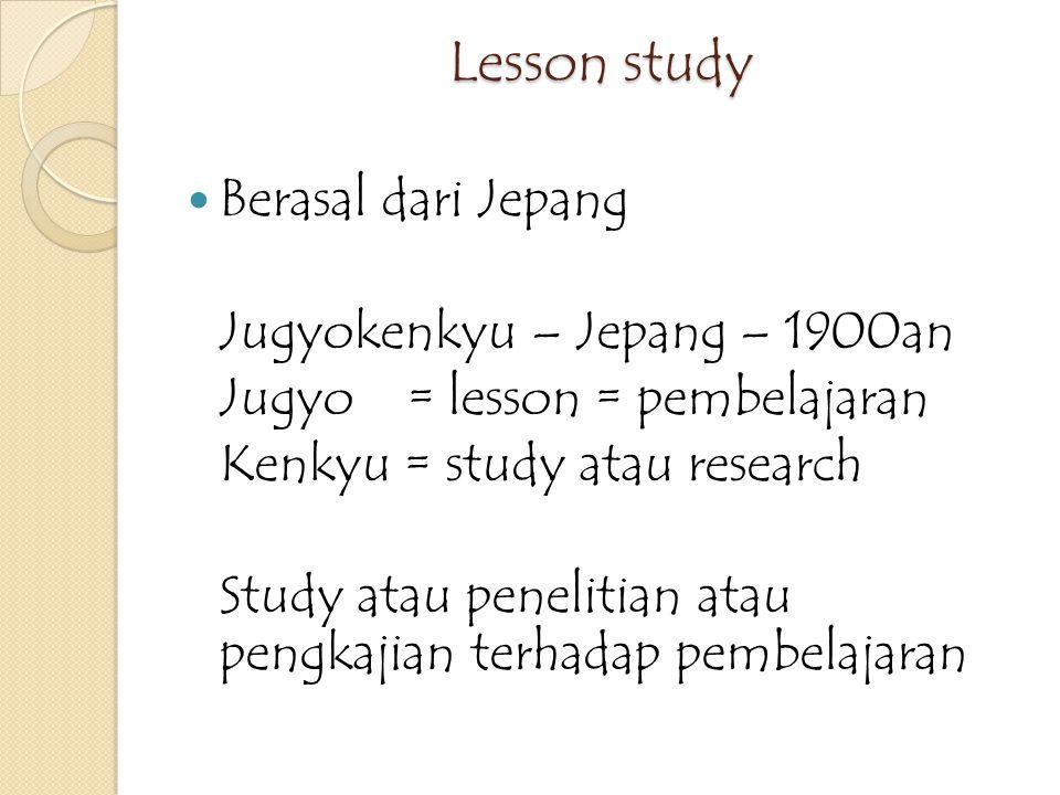Apakah lesson study itu Lesson study adalah sebuah kajian pembelajaran yang berasal dari jepang dimana semua guru saling berkolaborasi untuk merencanakan, mengobservasi dan merefleksikan sebuah proses pebelajaran