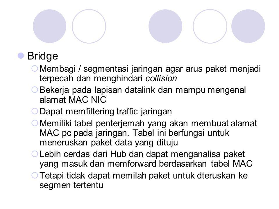 Bridge  Membagi / segmentasi jaringan agar arus paket menjadi terpecah dan menghindari collision  Bekerja pada lapisan datalink dan mampu mengenal a